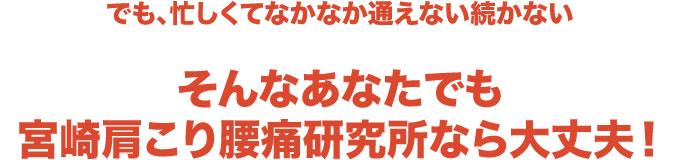 でも、忙しくてなかなか通えない続かないそんなあなたでも宮崎肩こり腰痛研究所なら大丈夫!